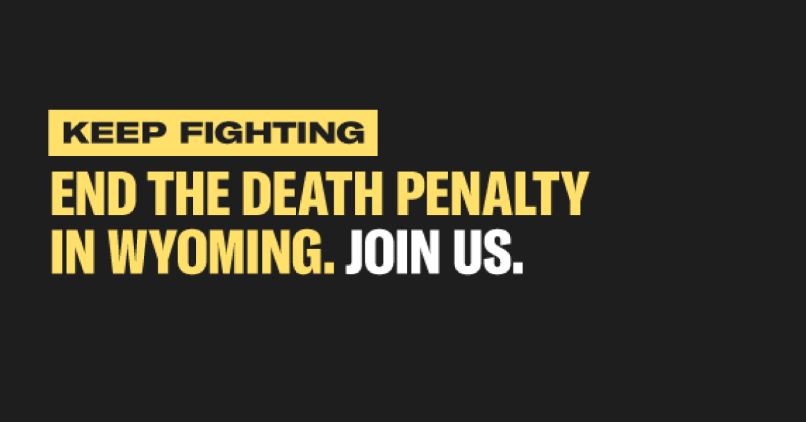 "Image that reads, ""Keep fighting, end the death penalty in Wyoming. Join us."""